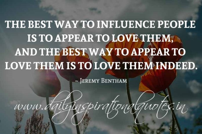 The best way to influence people is to appear to love them, and the best way to appear to love them is to love them indeed. ~ Jeremy Bentham