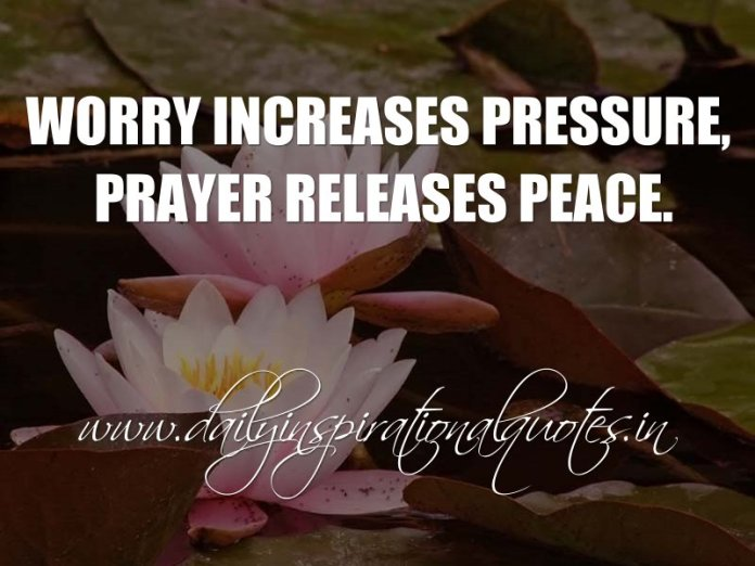 Worry increases pressure, prayer releases peace. ~ Anonymous