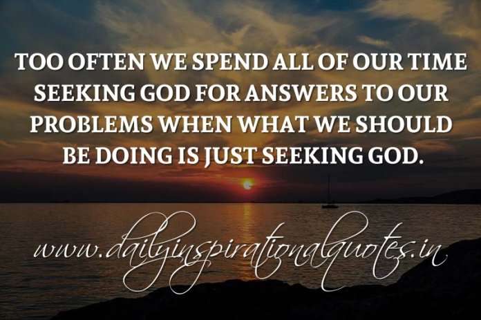 Too often we spend all of our time seeking God for answers to our problems when what we should be doing is just seeking God. ~ Anonymous