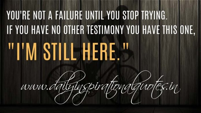 You're not a failure until you stop trying. If you have no other testimony you have this one, I'm still here. ~ Anonymous