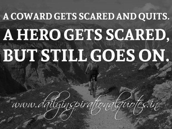 A coward gets scared and quits. A hero gets scared, but still goes on. ~ Anonymous