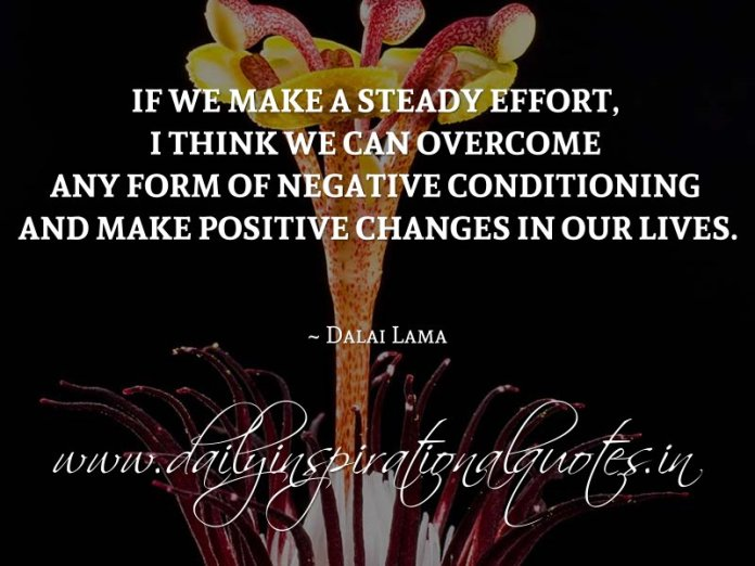 If we make a steady effort, I think we can overcome any form of negative conditioning and make positive changes in our lives. ~ Dalai Lama