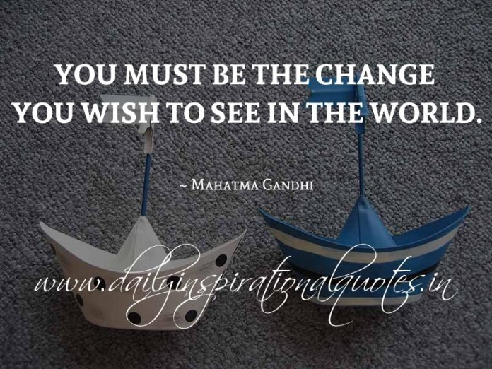You must be the change you wish to see in the world. ~ Mahatma Gandhi