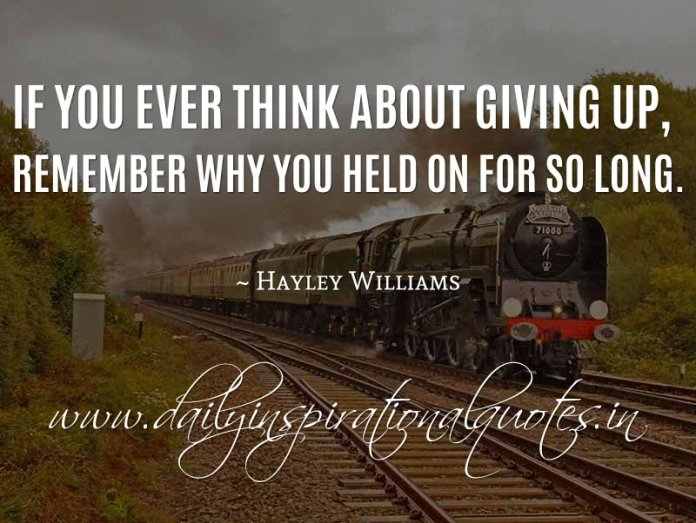 If you ever think about giving up, remember why you held on for so long. ~ Hayley Williams