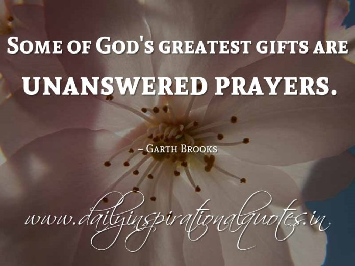 Some of God's greatest gifts are unanswered prayers. ~ Garth Brooks