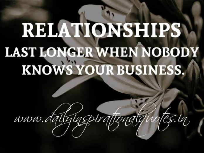 Relationships last longer when nobody knows your business. ~ Anonymous