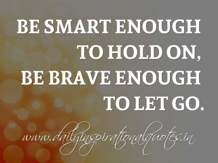 Be smart enough to hold on, be brave enough to let go. ~ Anonymous