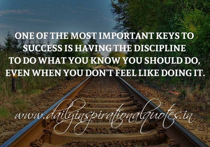 One of the most important keys to Success is having the discipline to do what you know you should do, even when you don't feel like doing it. ~ Anonymous