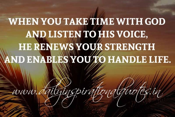 When you take time with God and listen to His voice, He renews your strength and enables you to handle life. ~ Anonymous