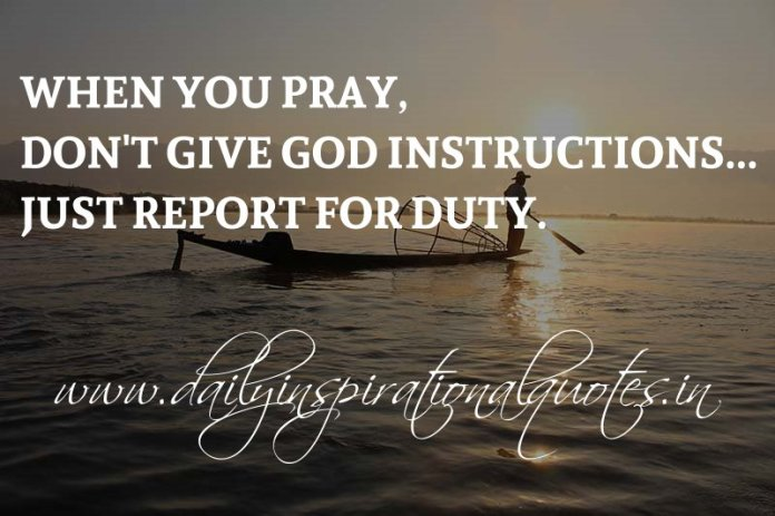 When you pray, don't give God instructions... Just report for duty. ~ Anonymous
