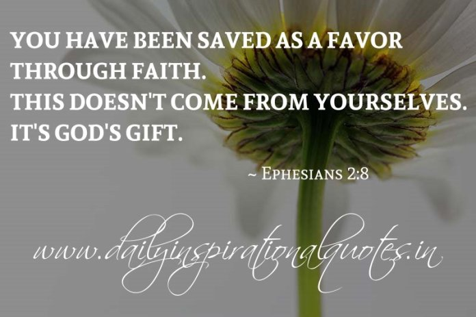 You have been saved as a favor through faith. This doesn't come from yourselves. It's God's gift. ~ Ephesians 2:8