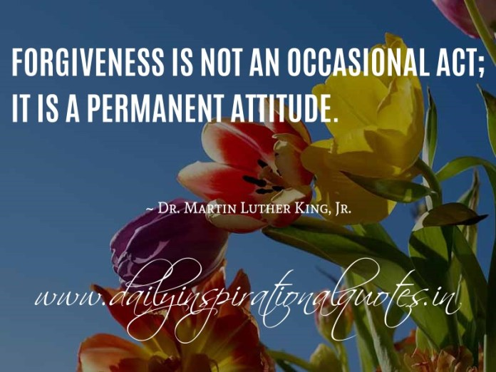 Forgiveness is not an occasional act; it is a permanent attitude. ~ Dr. Martin Luther King, Jr.