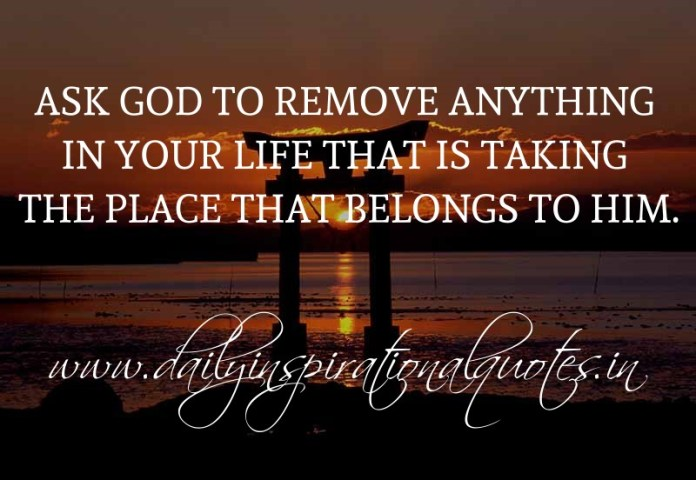 Ask God to remove anything in your life that is taking the place that belongs to Him. ~ Anonymous