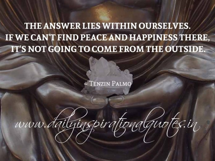 The answer lies within ourselves. If we can't find peace and happiness there, it's not going to come from the outside. ~ Tenzin Palmo