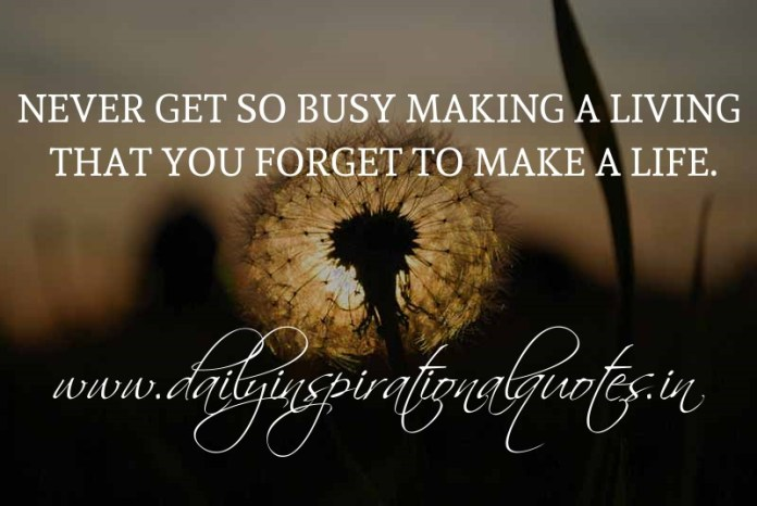 Never get so busy making a living that you forget to make a life. ~ Anonymous