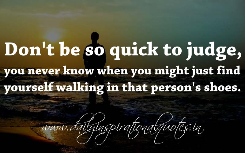 Donu0027t Be So Quick To Judge, You Never Know When You Might Just Find  Yourself Walking In That Personu0027s Shoes. ~ Anonymous ( Wisdom Quotes ) |  Daily ...