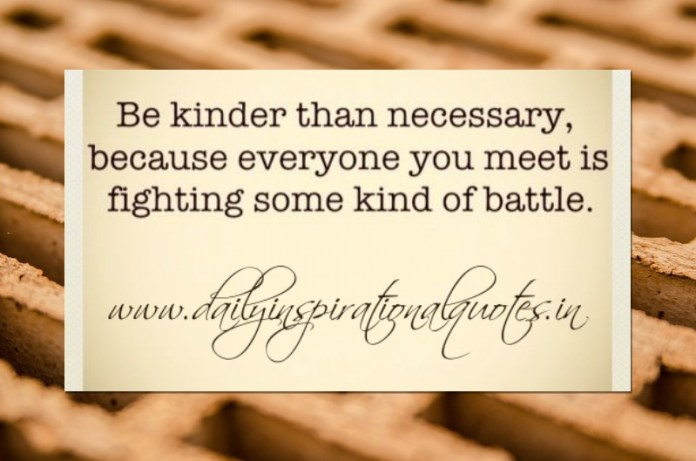 Be kinder than necessary, because everyone you meet is fighting some kind of battle.