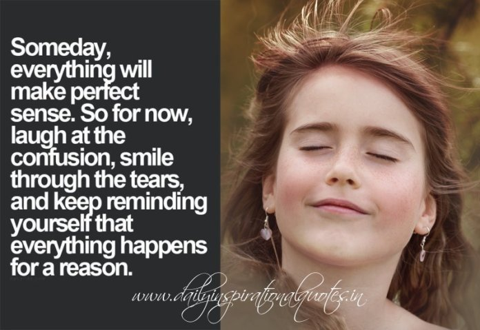 Someday, everything will make perfect sence. So for now, Laugh at the confusion, smile through the tears