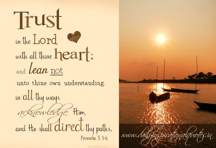 Trust the lord with all thine heart, and lean not unto thine own understanding. in all thy ways acknowledge him, and he shall direct thy paths. ~ Proverbs 3: 5-6