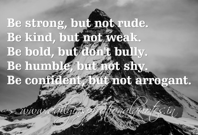 Be strong, but not rude. Be kind, but not weak. Be bold, but don't bully. Be humble, but not shy. Be confident, but not arrogant.