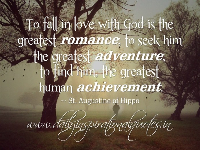 To fall in love with God is the greatest romance; to seek him the greatest adventure; to find him, the greatest human achievement. ~ St. Augustine of Hippo