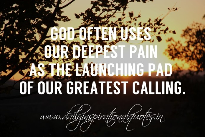 God often uses our deepest pain as the launching pad of our greatest calling.