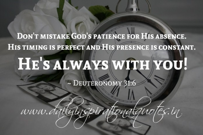 Don't mistake God's patience for His absence. His timing is perfect and His presence is constant. He's always with you! ~ Deuteronomy 31:6