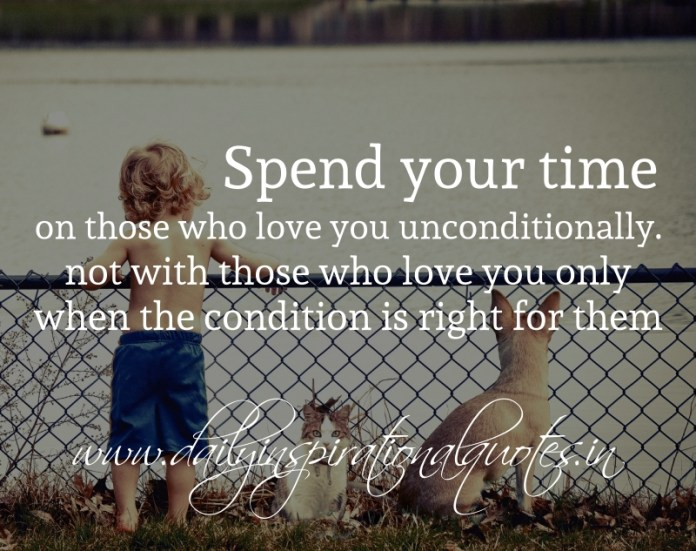 Spend your time on those who love you unconditionally. not with those who love you only when the condition is right for them.