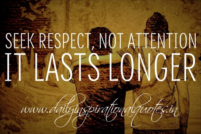 Seek respect, not attention. It lasts longer.
