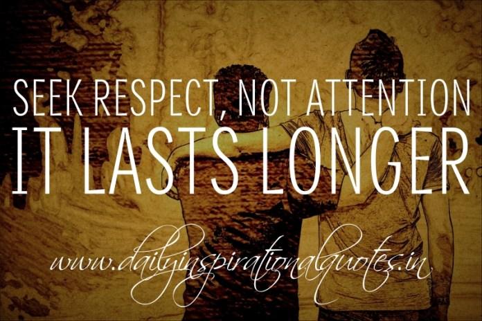 Seek respect, not attention. It lasts longer.