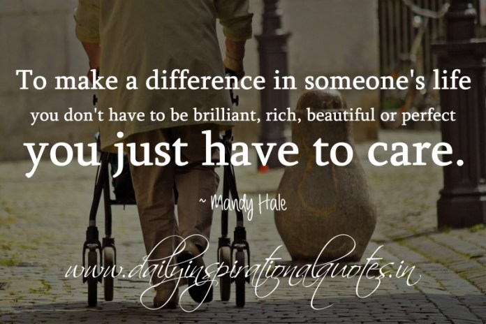 To make a difference in someone's life you don't have to be brilliant, rich, beautiful or perfect. you just have to care. ~ Mandy Hale
