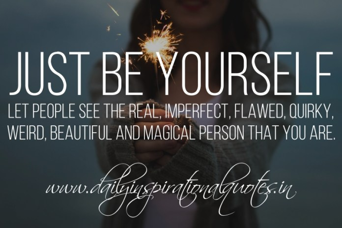 Just be yourself. let people see the real, imperfect, flawed, quirky, weird, beautiful and magical person that you are.