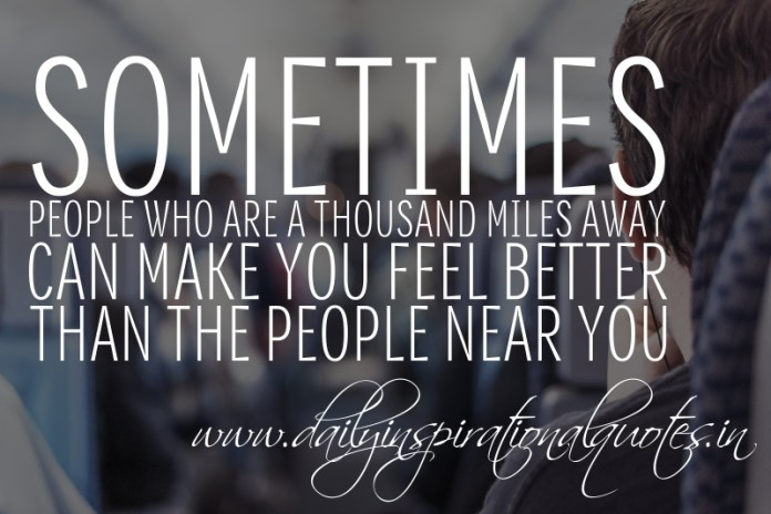 Sometimes, people who are a thousand miles away can make you feel better than the people near you.