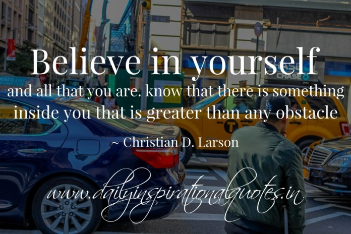 Believe in yourself and all that you are. know that there is something inside you that is greater than any obstacle. ~ Christian D. Larson