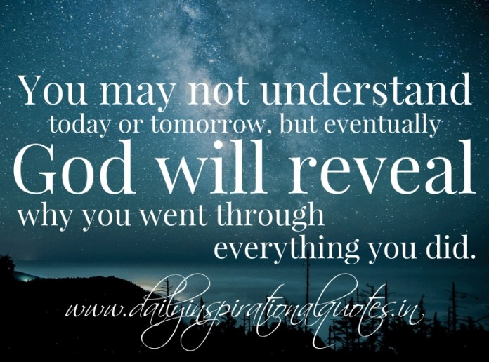 You may not understand today or tomorrow, but eventually God will reveal why you went through everything you did.