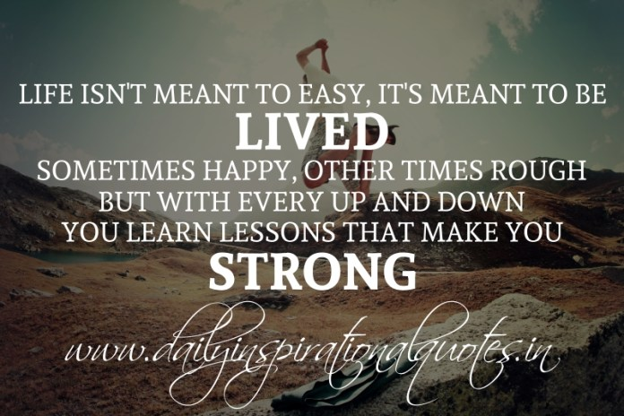 Life isn't meant to easy, It's meant to be lived. sometimes happy, other times rough. but with every up and down you learn lessons that make you strong.