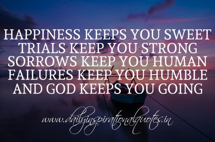Happiness keeps you sweet. trials keep you strong. sorrows keep you human. failures keep you humble. and God keeps you going.