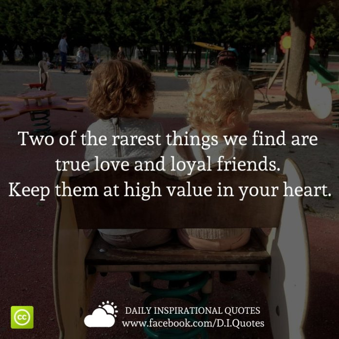 Two of the rarest things we find are true love and loyal friends. Keep them at high value in your heart.
