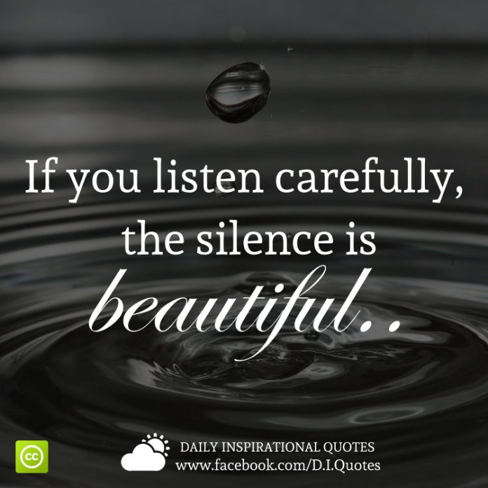 If you listen carefully, the silence is beautiful..