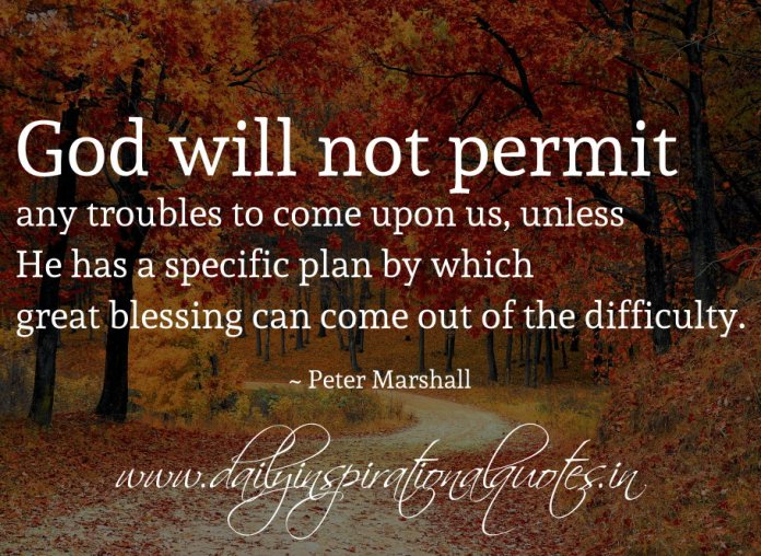 God will not permit any troubles to come upon us, unless He has a specific plan by which great blessing can come out of the difficulty. ~ Peter Marshall