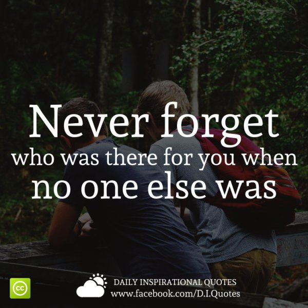 Never Forget Who Was There For You When No One Else Was