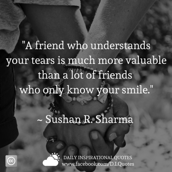 """A friend who understands your tears is much more valuable than a lot of friends who only know your smile."" ~ Sushan R. Sharma"
