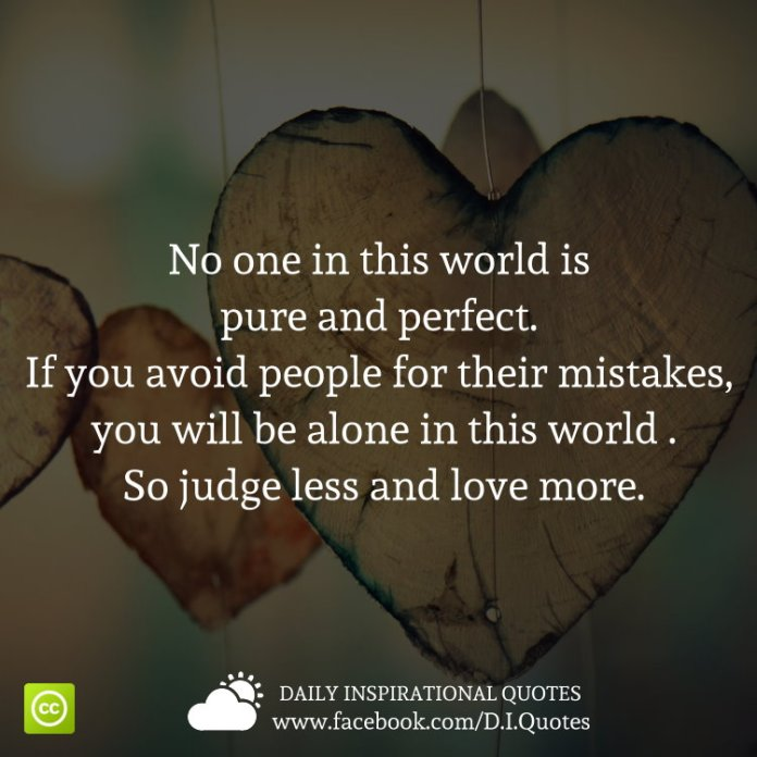 No one in this world is pure and perfect. If you avoid people for their mistakes, you will be alone in this world .So judge less and love more.