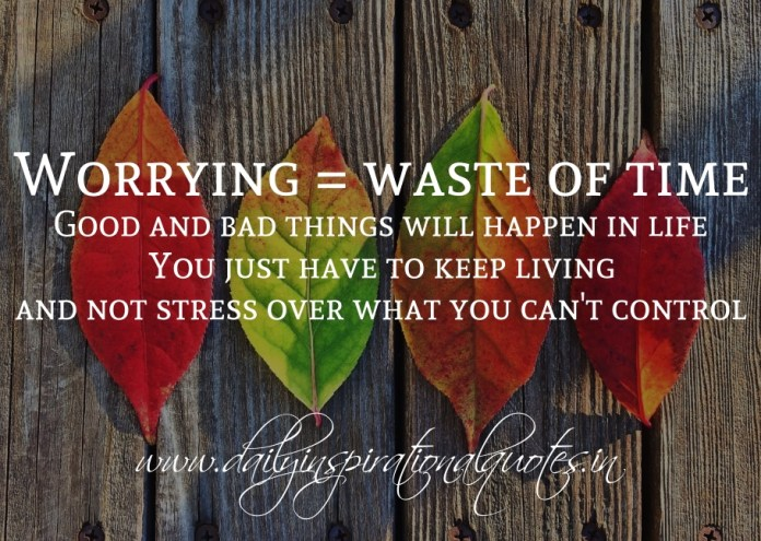 Worrying = waste of time. Good and bad things will happen in life. You just have to keep living and not stress over what you can't control.