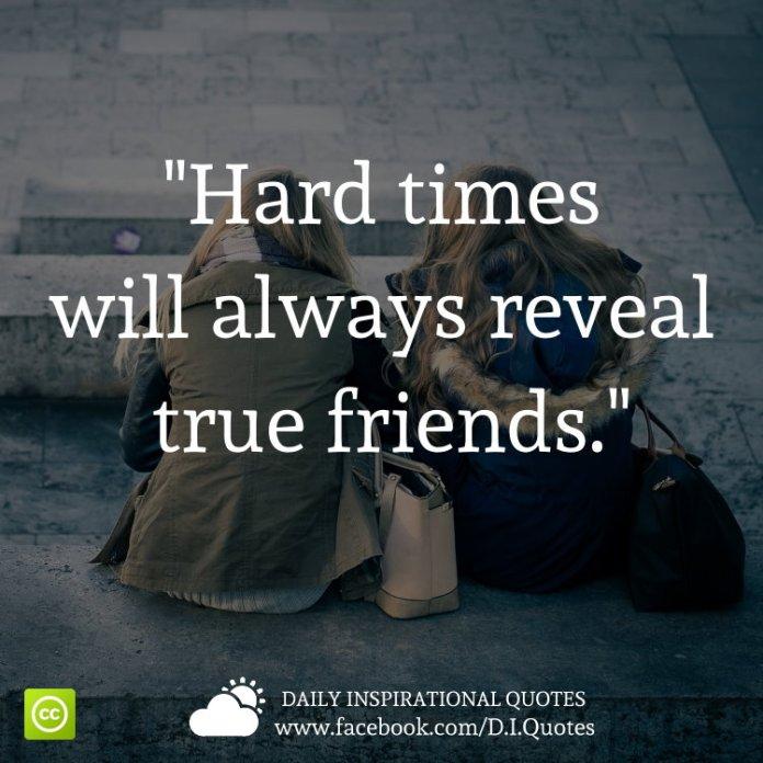 Hard times will always reveal true friends.