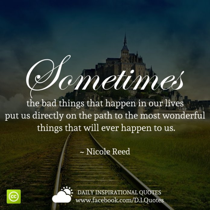 Sometimes the bad things that happen in our lives put us directly on the path to the most wonderful things that will ever happen to us. ~ Nicole Reed