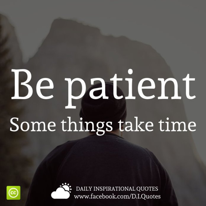 Be patient. Some things take time.