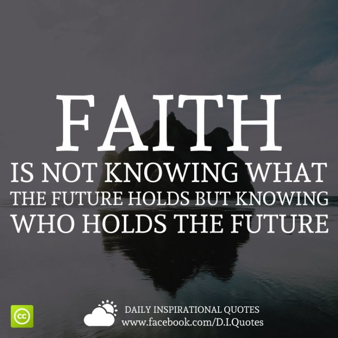 Faith is not knowing what the future holds, but knowing who holds the future.