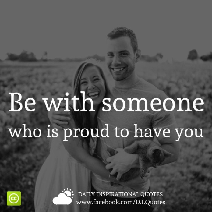 Be with someone who is proud to have you.