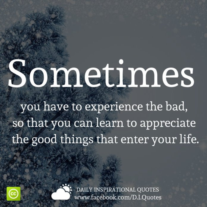 Sometimes you have to experience the bad, so that you can learn to appreciate the good things that enter your life.